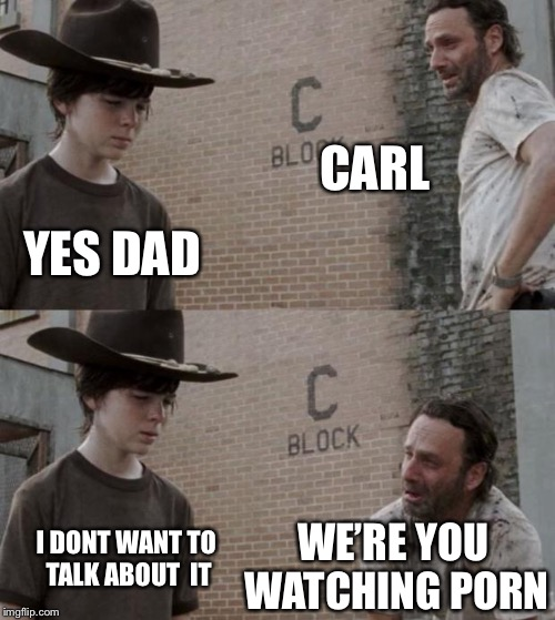 Rick and Carl Meme | CARL YES DAD WE'RE YOU WATCHING PORN I DONT WANT TO TALK ABOUT  IT | image tagged in memes,rick and carl | made w/ Imgflip meme maker