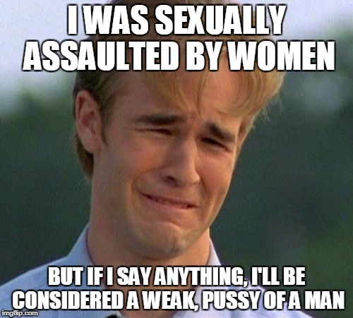 1990s First World Problems Meme | I WAS SEXUALLY ASSAULTED BY WOMEN BUT IF I SAY ANYTHING, I'LL BE CONSIDERED A WEAK, PUSSY OF A MAN | image tagged in memes,1990s first world problems | made w/ Imgflip meme maker