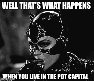 WELL THAT'S WHAT HAPPENS WHEN YOU LIVE IN THE POT CAPITAL | made w/ Imgflip meme maker