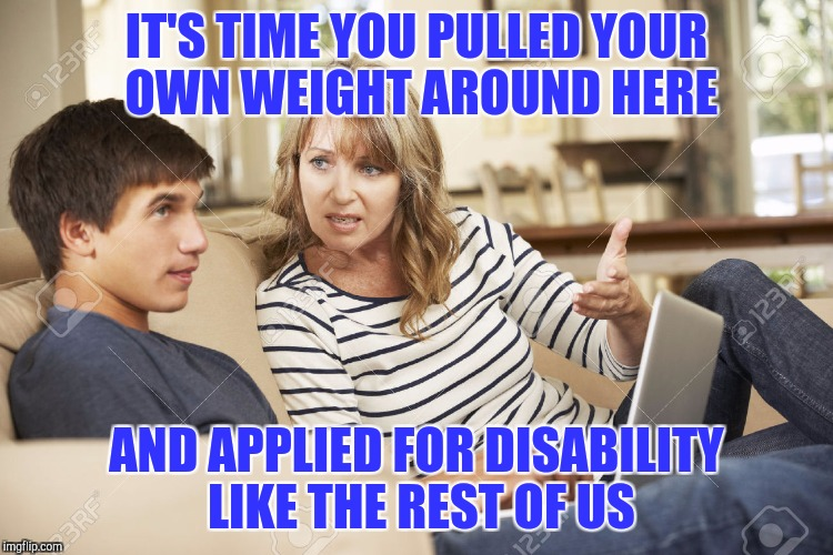 Unemployed family | IT'S TIME YOU PULLED YOUR OWN WEIGHT AROUND HERE AND APPLIED FOR DISABILITY LIKE THE REST OF US | image tagged in mother and son | made w/ Imgflip meme maker