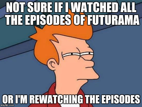 Futurama Fry Meme | NOT SURE IF I WATCHED ALL THE EPISODES OF FUTURAMA OR I'M REWATCHING THE EPISODES | image tagged in memes,futurama fry | made w/ Imgflip meme maker