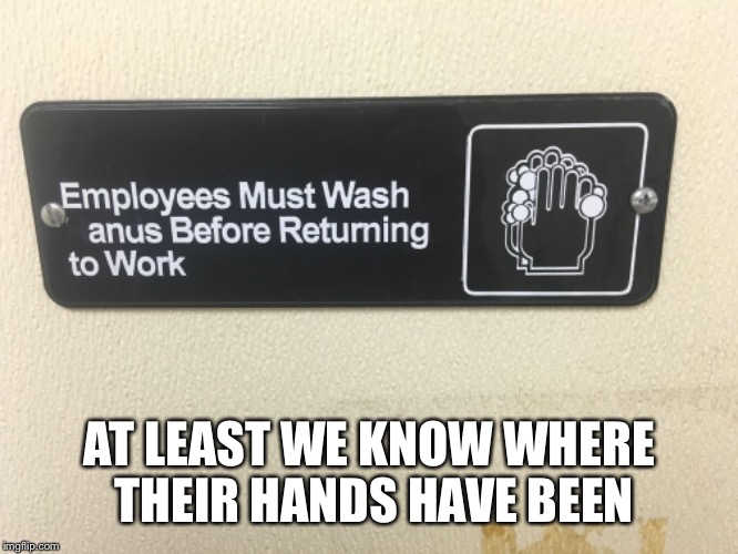 Hey Jim I made some new rule changes at work | AT LEAST WE KNOW WHERE THEIR HANDS HAVE BEEN | image tagged in memes,funny,vandalism | made w/ Imgflip meme maker