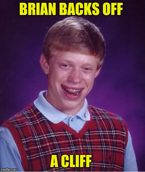 Bad Luck Brian Meme | BRIAN BACKS OFF A CLIFF | image tagged in memes,bad luck brian | made w/ Imgflip meme maker