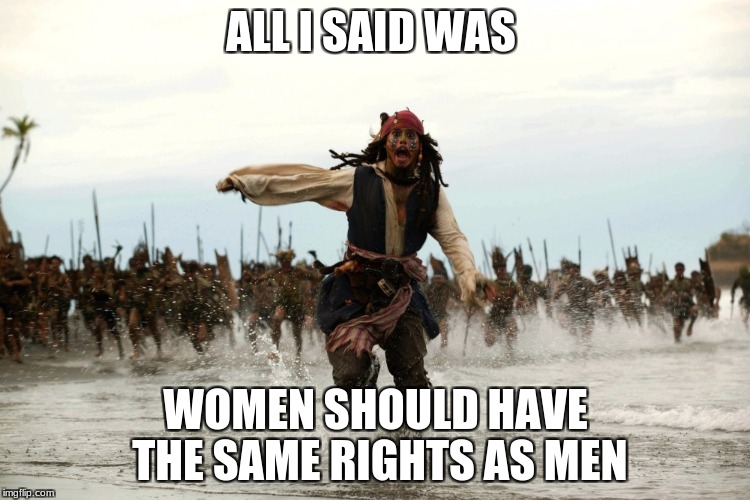 captain jack sparrow running | ALL I SAID WAS WOMEN SHOULD HAVE THE SAME RIGHTS AS MEN | image tagged in captain jack sparrow running | made w/ Imgflip meme maker