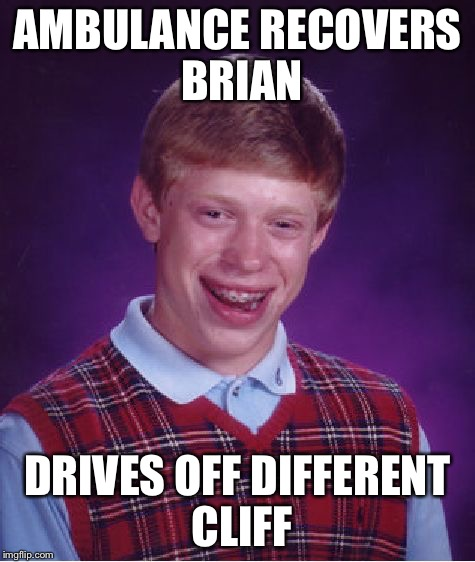 Bad Luck Brian Meme | AMBULANCE RECOVERS BRIAN DRIVES OFF DIFFERENT CLIFF | image tagged in memes,bad luck brian | made w/ Imgflip meme maker