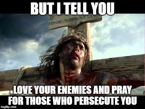 BUT I TELL YOU LOVE YOUR ENEMIES AND PRAY FOR THOSE WHO PERSECUTE YOU | made w/ Imgflip meme maker