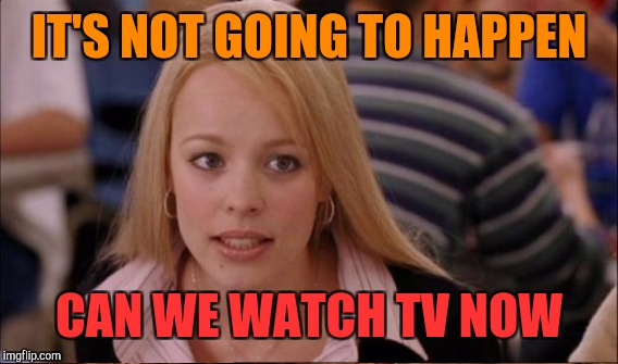 IT'S NOT GOING TO HAPPEN CAN WE WATCH TV NOW | made w/ Imgflip meme maker