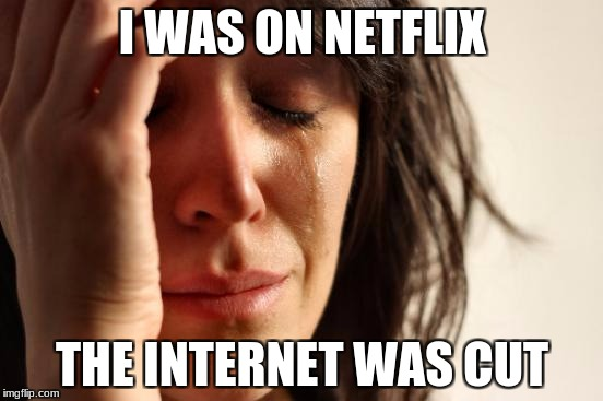 First World Problems Meme | I WAS ON NETFLIX THE INTERNET WAS CUT | image tagged in memes,first world problems | made w/ Imgflip meme maker