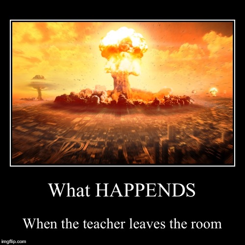What HAPPENDS | When the teacher leaves the room | image tagged in funny,demotivationals | made w/ Imgflip demotivational maker