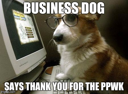Smart Dog | BUSINESS DOG SAYS THANK YOU FOR THE PPWK | image tagged in smart dog | made w/ Imgflip meme maker