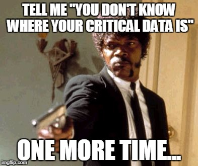 "Say That Again I Dare You Meme | TELL ME ""YOU DON'T KNOW WHERE YOUR CRITICAL DATA IS"" ONE MORE TIME... 