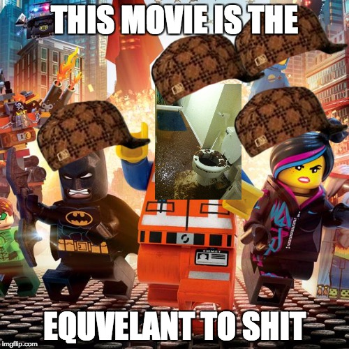 lego movie |  THIS MOVIE IS THE; EQUVELANT TO SHIT | image tagged in lego movie,scumbag | made w/ Imgflip meme maker