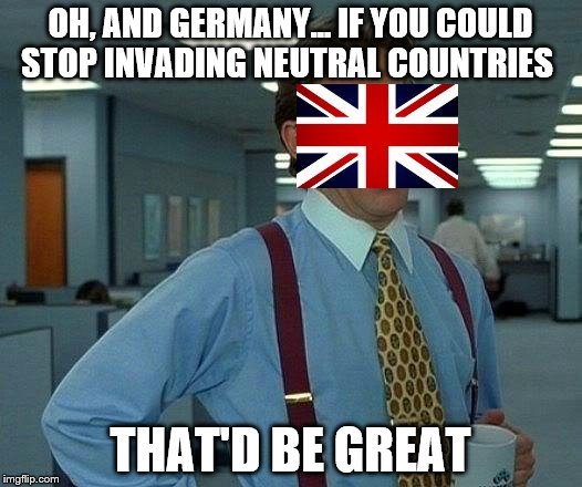 That Would Be Great Meme | OH, AND GERMANY... IF YOU COULD STOP INVADING NEUTRAL COUNTRIES THAT'D BE GREAT | image tagged in memes,that would be great | made w/ Imgflip meme maker