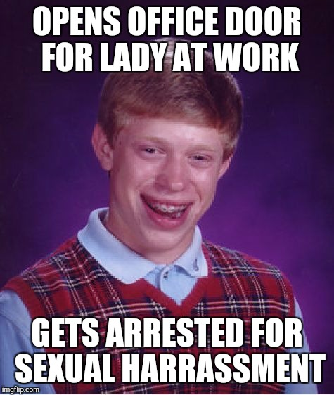 Bad Luck Brian Meme | OPENS OFFICE DOOR FOR LADY AT WORK GETS ARRESTED FOR SEXUAL HARRASSMENT | image tagged in memes,bad luck brian | made w/ Imgflip meme maker