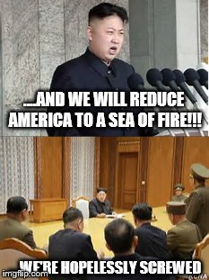 He isn't as stupid as they say.... | ....AND WE WILL REDUCE AMERICA TO A SEA OF FIRE!!! ....WE'RE HOPELESSLY SCREWED | image tagged in kim jong un,geopolitics,politics,kim jong-un,kim jong says goodbye,war | made w/ Imgflip meme maker