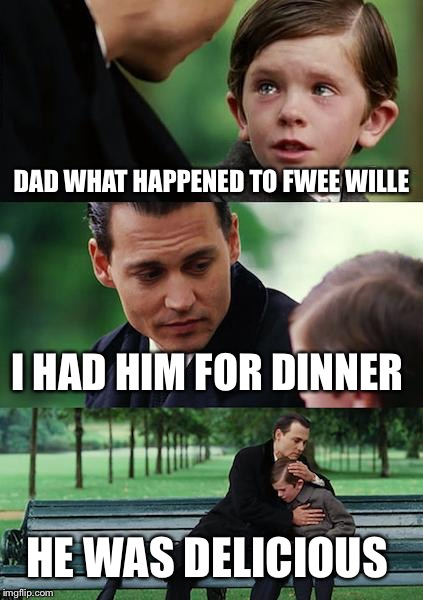 Finding Neverland Meme | DAD WHAT HAPPENED TO FWEE WILLE I HAD HIM FOR DINNER HE WAS DELICIOUS | image tagged in memes,finding neverland | made w/ Imgflip meme maker