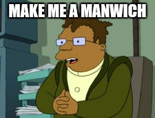 MAKE ME A MANWICH | made w/ Imgflip meme maker