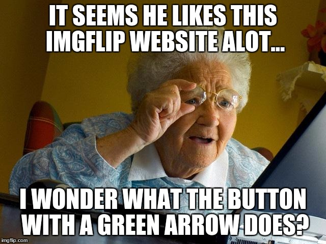 Grandma Finds The Internet Meme | IT SEEMS HE LIKES THIS IMGFLIP WEBSITE ALOT... I WONDER WHAT THE BUTTON WITH A GREEN ARROW DOES? | image tagged in memes,grandma finds the internet | made w/ Imgflip meme maker