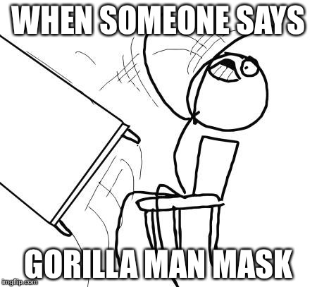 Table Flip Guy Meme | WHEN SOMEONE SAYS GORILLA MAN MASK | image tagged in memes,table flip guy | made w/ Imgflip meme maker