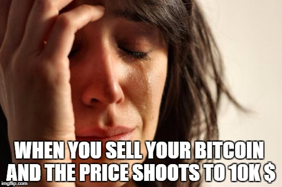 Bitcoin | WHEN YOU SELL YOUR BITCOIN AND THE PRICE SHOOTS TO 10K $ | image tagged in memes,first world problems,bitcoin,cryptocurrency,depression | made w/ Imgflip meme maker