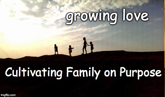 Facebook page: Growing Love | growing love Cultivating Family on Purpose | image tagged in nurture,kids,family,instincts,emotional health,robust families | made w/ Imgflip meme maker