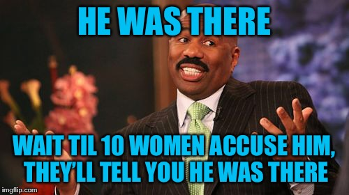 Steve Harvey Meme | HE WAS THERE WAIT TIL 10 WOMEN ACCUSE HIM, THEY'LL TELL YOU HE WAS THERE | image tagged in memes,steve harvey | made w/ Imgflip meme maker