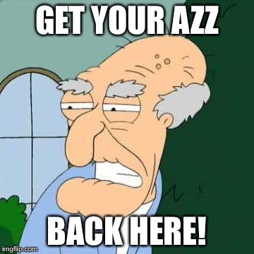 GET YOUR AZZ BACK HERE! | made w/ Imgflip meme maker