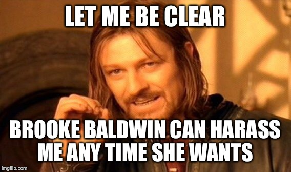 One Does Not Simply Meme | LET ME BE CLEAR BROOKE BALDWIN CAN HARASS ME ANY TIME SHE WANTS | image tagged in memes,one does not simply | made w/ Imgflip meme maker