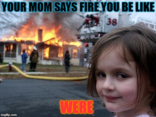 Disaster Girl Meme | YOUR MOM SAYS FIRE YOU BE LIKE WERE | image tagged in memes,disaster girl | made w/ Imgflip meme maker