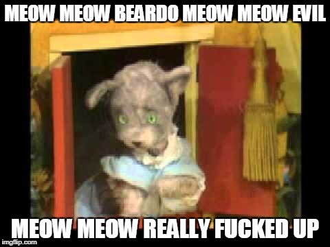 MEOW MEOW BEARDO MEOW MEOW EVIL MEOW MEOW REALLY F**KED UP | made w/ Imgflip meme maker