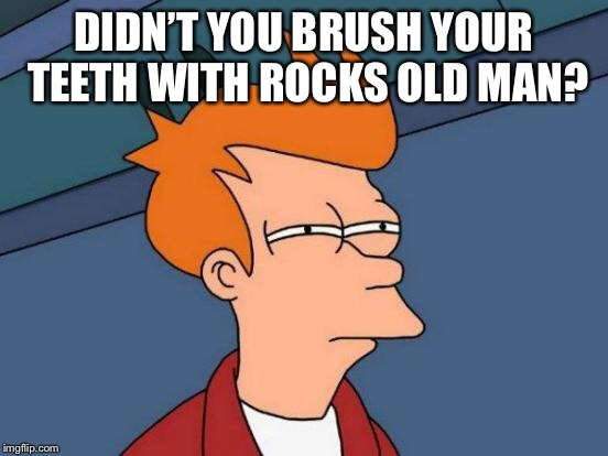 Futurama Fry Meme | DIDN'T YOU BRUSH YOUR TEETH WITH ROCKS OLD MAN? | image tagged in memes,futurama fry | made w/ Imgflip meme maker
