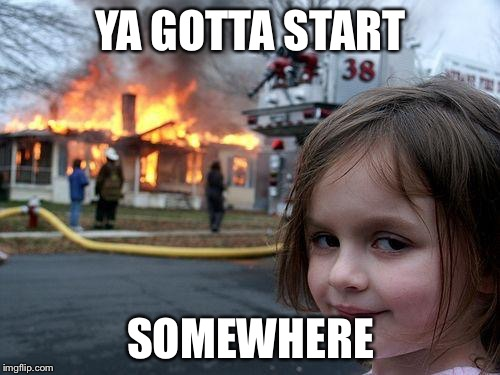 Disaster Girl Meme | YA GOTTA START SOMEWHERE | image tagged in memes,disaster girl | made w/ Imgflip meme maker