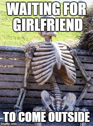 Waiting Skeleton Meme | WAITING FOR GIRLFRIEND TO COME OUTSIDE | image tagged in memes,waiting skeleton | made w/ Imgflip meme maker