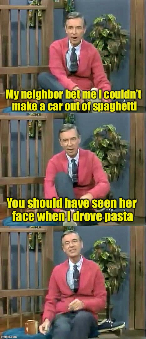Bad Pun Mr. Rogers | My neighbor bet me I couldn't make a car out of spaghetti You should have seen her face when I drove pasta | image tagged in bad pun mr rogers | made w/ Imgflip meme maker