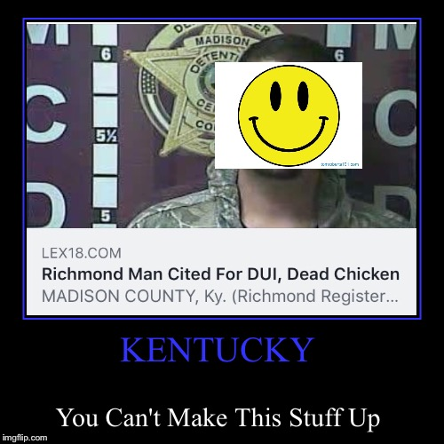 Found this in my Facebook feed today...it's a recent story from a few towns away from me... | KENTUCKY | You Can't Make This Stuff Up | image tagged in funny,demotivationals,lol,lynch1979,kentucky | made w/ Imgflip demotivational maker