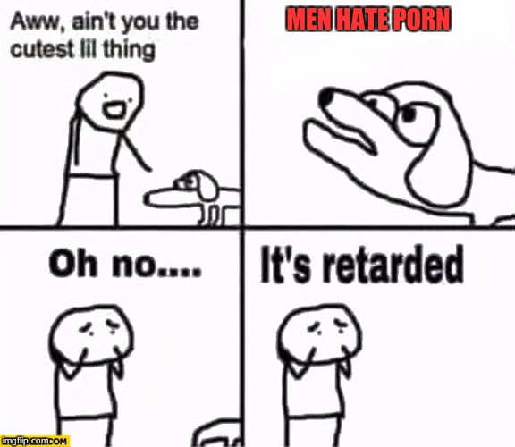 Oh no it's retarded! | MEN HATE PORN | image tagged in oh no it's retarded | made w/ Imgflip meme maker