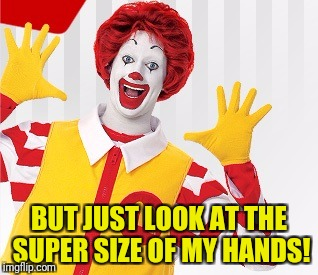 BUT JUST LOOK AT THE SUPER SIZE OF MY HANDS! | made w/ Imgflip meme maker