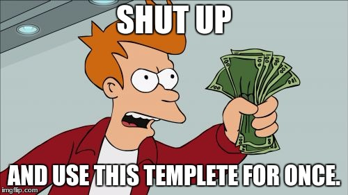Shut Up And Take My Money Fry Meme | SHUT UP AND USE THIS TEMPLETE FOR ONCE. | image tagged in memes,shut up and take my money fry | made w/ Imgflip meme maker