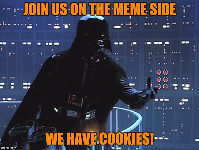 Mawwhhhhha-haaa! | JOIN US ON THE MEME SIDE WE HAVE COOKIES! | image tagged in darth vader - come to the dark side | made w/ Imgflip meme maker