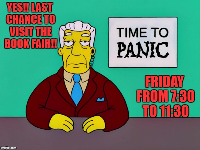 YES!! LAST CHANCE TO VISIT THE BOOK FAIR!! FRIDAY FROM 7:30 TO 11:30 | image tagged in time to panic | made w/ Imgflip meme maker