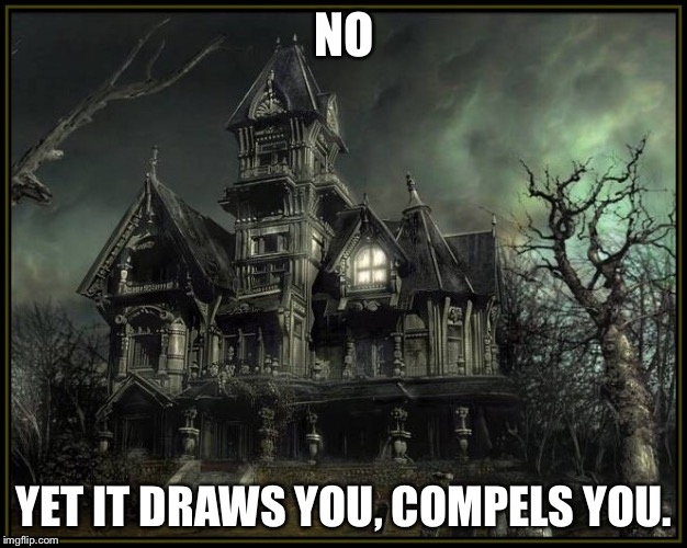 Your car breaks down and...? | NO YET IT DRAWS YOU, COMPELS YOU. | image tagged in memes,haunted,haunted house,scary | made w/ Imgflip meme maker