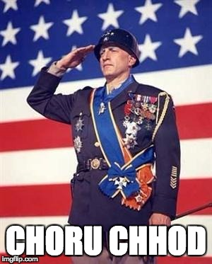 Patton Salutes You | CHORU CHHOD | image tagged in patton salutes you | made w/ Imgflip meme maker
