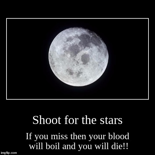 Shoot for the stars | If you miss then your blood will boil and you will die!! | image tagged in funny,demotivationals | made w/ Imgflip demotivational maker