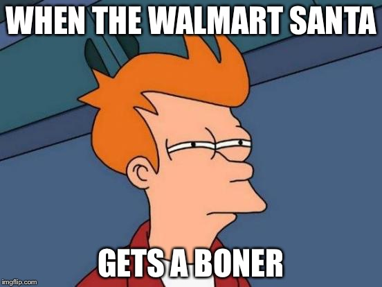 Futurama Fry Meme | WHEN THE WALMART SANTA GETS A BONER | image tagged in memes,futurama fry | made w/ Imgflip meme maker