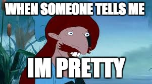 WHEN SOMEONE TELLS ME IM PRETTY | image tagged in memes | made w/ Imgflip meme maker