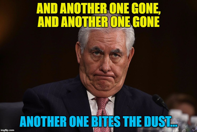 Rumour has it he's getting replaced by CIA chief Mike Pompeo | AND ANOTHER ONE GONE, AND ANOTHER ONE GONE ANOTHER ONE BITES THE DUST... | image tagged in rex tillerson,memes,politics,trump,secretary of state | made w/ Imgflip meme maker