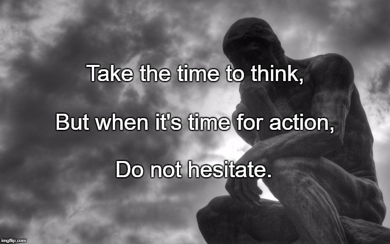 Take the time to think, Do not hesitate. But when it's time for action, | image tagged in thinking man | made w/ Imgflip meme maker