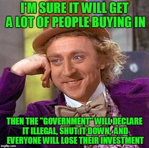 "Creepy Condescending Wonka Meme | I'M SURE IT WILL GET A LOT OF PEOPLE BUYING IN THEN THE ""GOVERNMENT"" WILL DECLARE IT ILLEGAL, SHUT IT DOWN,  AND EVERYONE WILL LOSE THEIR IN 