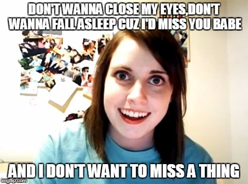 Overly Attached Girlfriend Meme | DON'T WANNA CLOSE MY EYES,DON'T WANNA FALL ASLEEP CUZ I'D MISS YOU BABE AND I DON'T WANT TO MISS A THING | image tagged in memes,overly attached girlfriend | made w/ Imgflip meme maker