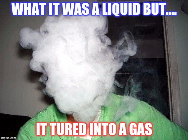 Vape Cloud | WHAT IT WAS A LIQUID BUT.... IT TURED INTO A GAS | image tagged in vape cloud | made w/ Imgflip meme maker